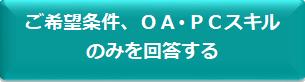 ご希望条件、OA・PCスキルのみを回答する